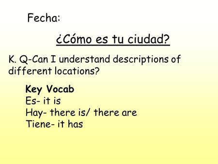 Fecha: ¿Cómo es tu ciudad? K. Q-Can I understand descriptions of different locations? Key Vocab Es- it is Hay- there is/ there are Tiene- it has.