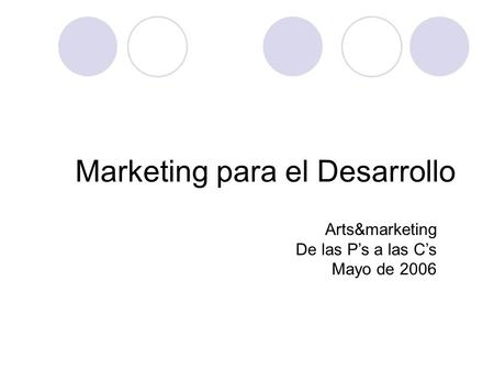 Marketing para el Desarrollo Arts&marketing De las P's a las C's Mayo de 2006.