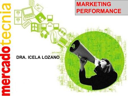 MARKETING PERFORMANCE DRA. ICELA LOZANO. El Performance Marketing como su nombre lo indica está orientado a resultados, es decir, producir ROI (retorno.