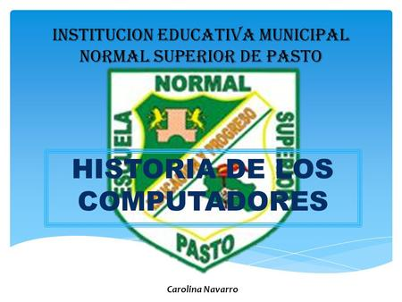 INSTITUCION EDUCATIVA MUNICIPAL NORMAL SUPERIOR DE PASTO HISTORIA DE LOS COMPUTADORES Carolina Navarro.