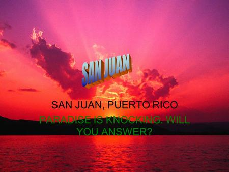 SAN JUAN, PUERTO RICO PARADISE IS KNOCKING. WILL YOU ANSWER?