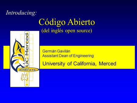 Germán Gavilán Assistant Dean of Engineering University of California, Merced Introducing: Código Abierto (del inglés open source)