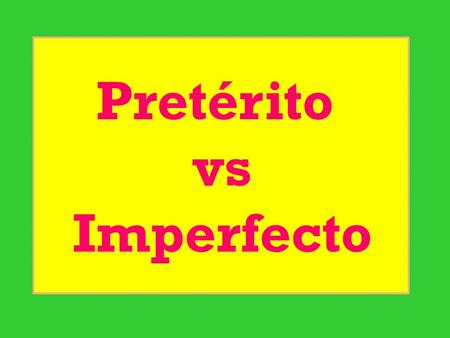 Pretérito vs Imperfecto.