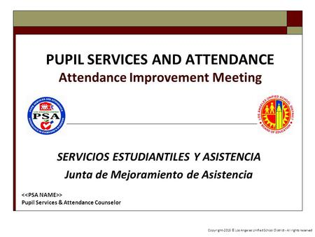 PUPIL SERVICES AND ATTENDANCE Attendance Improvement Meeting SERVICIOS ESTUDIANTILES Y ASISTENCIA Junta de Mejoramiento de Asistencia Copyright-2015 ©