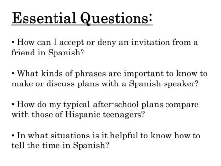 Essential Questions: How can I accept or deny an invitation from a friend in Spanish? What kinds of phrases are important to know to make or discuss plans.