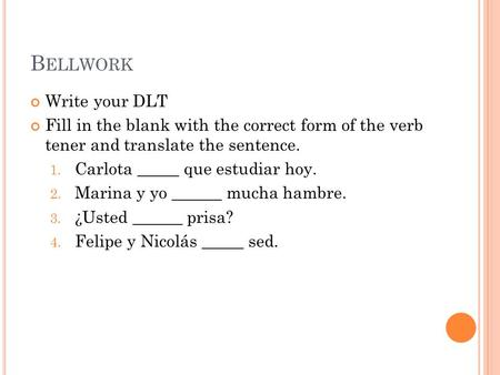 B ELLWORK Write your DLT Fill in the blank with the correct form of the verb tener and translate the sentence. 1. Carlota _____ que estudiar hoy. 2. Marina.