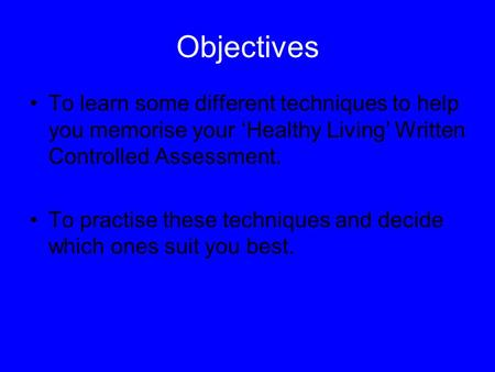 Objectives To learn some different techniques to help you memorise your 'Healthy Living' Written Controlled Assessment. To practise these techniques and.