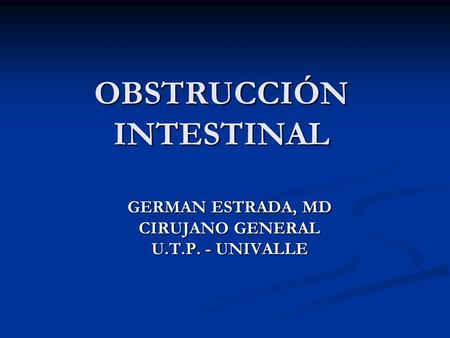 OBSTRUCCIÓN INTESTINAL GERMAN ESTRADA, MD CIRUJANO GENERAL U.T.P. - UNIVALLE.