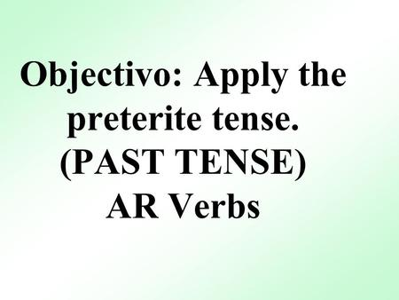 Objectivo: Apply the preterite tense. (PAST TENSE) AR Verbs.