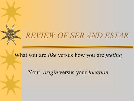 REVIEW OF SER AND ESTAR What you are like versus how you are feeling Your origin versus your location.
