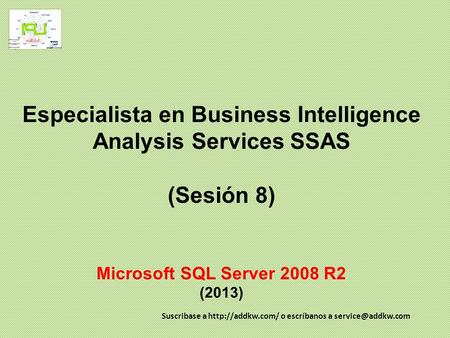Especialista en Business Intelligence Analysis Services SSAS (Sesión 8) Microsoft SQL Server 2008 R2 (2013) Suscribase a  o escríbanos.