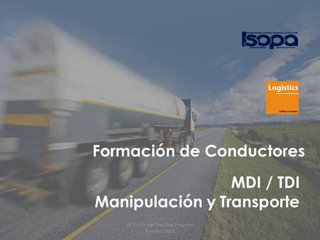 ISOPA Driver Training Program Revisión 2015 1 Formación de Conductores MDI / TDI Manipulación y Transporte ISOPA Driver Training Program Revisión 2015.