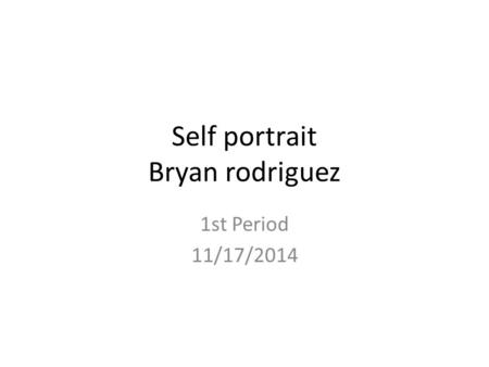 Self portrait Bryan rodriguez 1st Period 11/17/2014.
