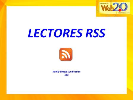 "LECTORES RSS Really Simple Syndication RSS Introducción Really Simple Syndication ""RSS"": Es una herramienta muy sencilla utilizada para recibir información."