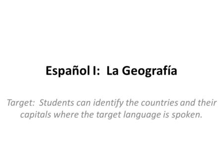 Español I: La Geografía Target: Students can identify the countries and their capitals where the target language is spoken.