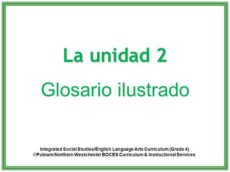 La unidad 2 Glosario ilustrado Integrated Social Studies/English Language Arts Curriculum (Grade 4) ©Putnam/Northern Westchester BOCES Curriculum & Instructional.