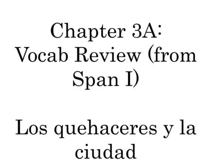 Chapter 3A: Vocab Review (from Span I) Los quehaceres y la ciudad.