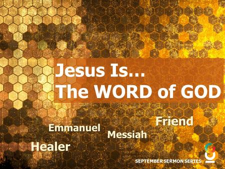 Jesus Is… The WORD of GOD SEPTEMBER SERMON SERIES Friend Messiah Healer Emmanuel.