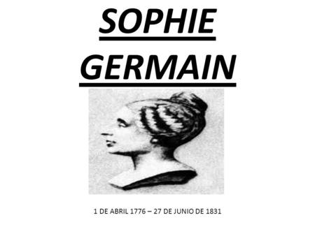 SOPHIE GERMAIN 1 DE ABRIL 1776 – 27 DE JUNIO DE 1831.
