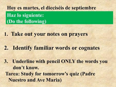 Haz lo siguiente: (Do the following) 1. Take out your notes on prayers 2. Identify familiar words or cognates 3. Underline with pencil ONLY the words you.