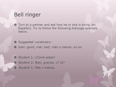 Bell ringer  Turn to a partner and ask how he or she is doing (en Español). Try to follow the following dialouge example below.  Suggested vocabulary: