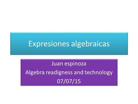 Expresiones algebraicas Juan espinoza Algebra readigness and technology 07/07/15 Juan espinoza Algebra readigness and technology 07/07/15.