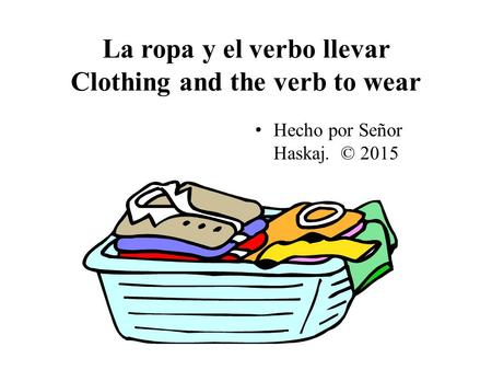 La ropa y el verbo llevar Clothing and the verb to wear Hecho por Señor Haskaj. © 2015.