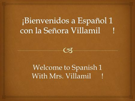 Welcome to Spanish 1 With Mrs. Villamil !.   Agenda  Campus Procedures  Syllabus  Quien Soy lunes, 25 de agosto 2014.