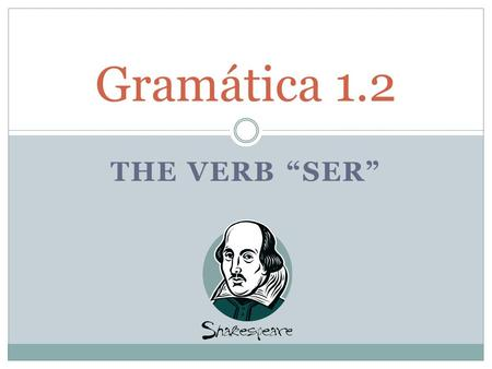"THE VERB ""SER"" Gramática 1.2. In English the verb _to_ _be_ is the most common verb. It has _many_ _uses_. Some of them are to _describe_ or _name_ people."