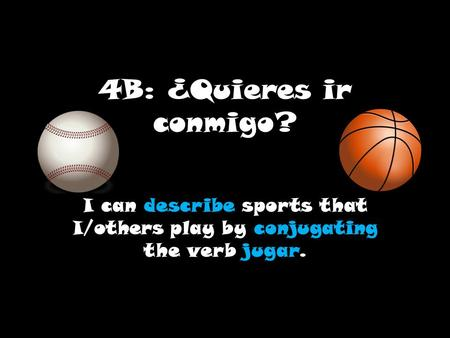 4B: ¿Quieres ir conmigo? I can describe sports that I/others play by conjugating the verb jugar.