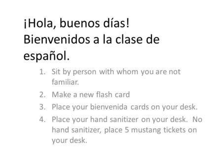 ¡Hola, buenos días! Bienvenidos a la clase de español. 1.Sit by person with whom you are not familiar. 2.Make a new flash card 3.Place your bienvenida.