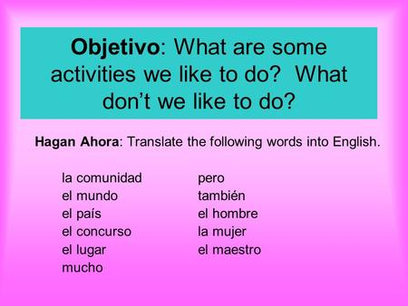 Objetivo: What are some activities we like to do? What don't we like to do? Hagan Ahora: Translate the following words into English. la comunidadpero.
