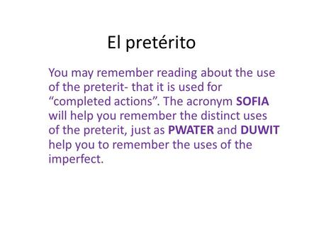 "El pretérito You may remember reading about the use of the preterit- that it is used for ""completed actions"". The acronym SOFIA will help you remember."