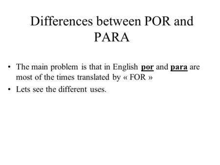 Differences between POR and PARA The main problem is that in English por and para are most of the times translated by « FOR » Lets see the different uses.