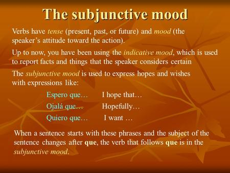 The subjunctive mood Verbs have tense (present, past, or future) and mood (the speaker's attitude toward the action). Up to now, you have been using the.