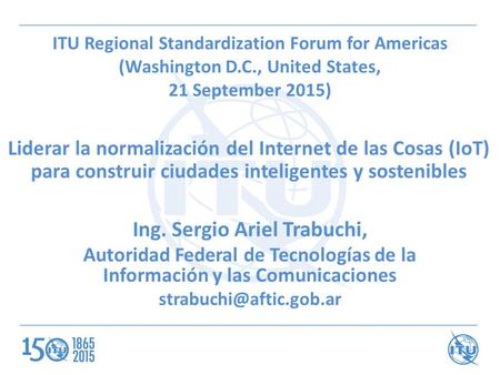 ITU Regional Standardization Forum for Americas (Washington D.C., United States, 21 September 2015) Liderar la normalización del Internet de las Cosas.