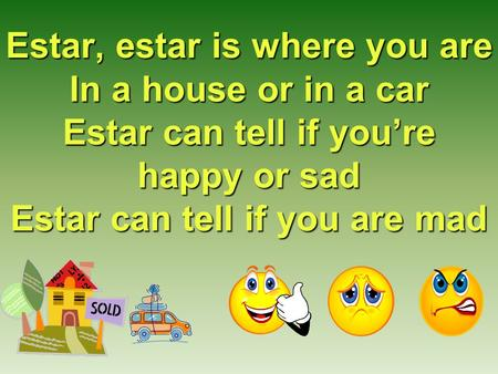 Estar, estar is where you are In a house or in a car Estar can tell if you're happy or sad Estar can tell if you are mad.