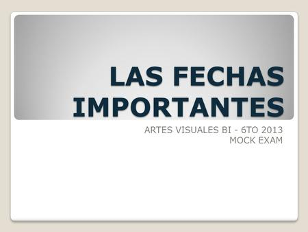 LAS FECHAS IMPORTANTES ARTES VISUALES BI - 6TO 2013 MOCK EXAM.