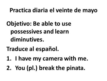 Practica diaria el veinte de mayo Objetivo: Be able to use possessives and learn diminutives. Traduce al español. 1.I have my camera with me. 2.You (pl.)