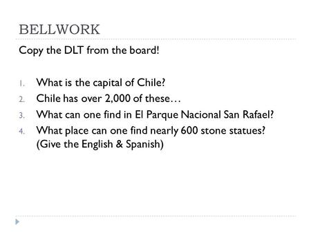 BELLWORK Copy the DLT from the board! 1. What is the capital of Chile? 2. Chile has over 2,000 of these… 3. What can one find in El Parque Nacional San.