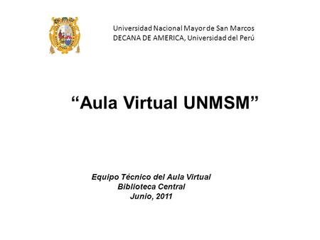 "Equipo Técnico del Aula Virtual Biblioteca Central Junio, 2011 ""Aula Virtual UNMSM"" Universidad Nacional Mayor de San Marcos DECANA DE AMERICA, Universidad."