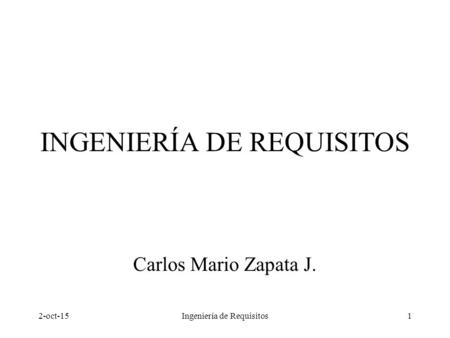 2-oct-15Ingeniería de Requisitos1 INGENIERÍA DE REQUISITOS Carlos Mario Zapata J.