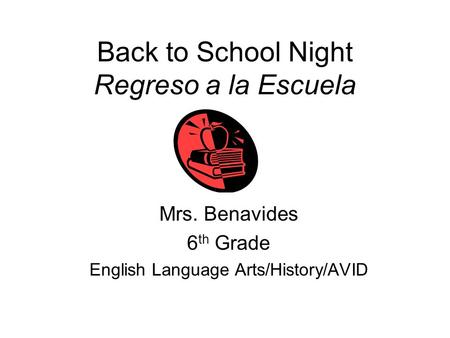 Back to School Night Regreso a la Escuela Mrs. Benavides 6 th Grade English Language Arts/History/AVID.