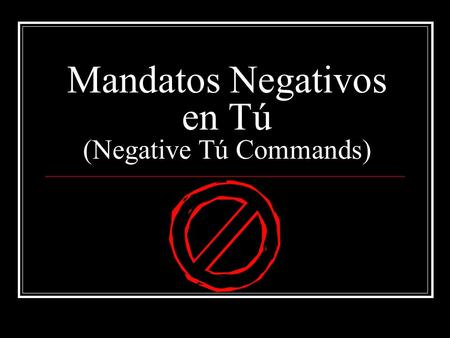 Mandatos Negativos en Tú (Negative Tú Commands). Mandatos Negativos en Tú We use a negative command to tell someone what not to do. To form a negative.