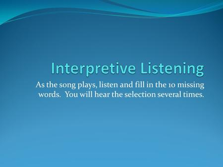 As the song plays, listen and fill in the 10 missing words. You will hear the selection several times.