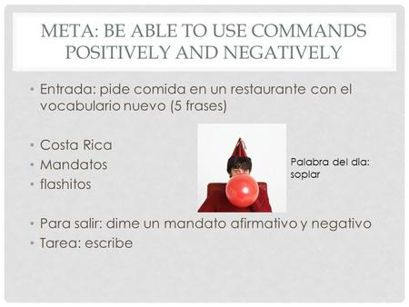 META: BE ABLE TO USE COMMANDS POSITIVELY AND NEGATIVELY Entrada: pide comida en un restaurante con el vocabulario nuevo (5 frases) Costa Rica Mandatos.