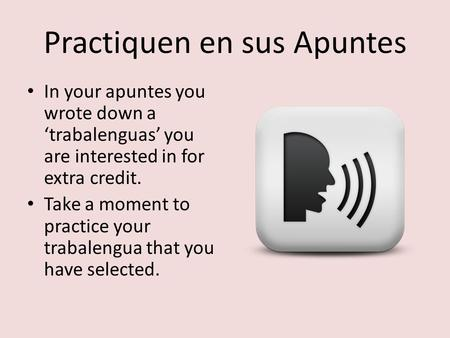 Practiquen en sus Apuntes In your apuntes you wrote down a 'trabalenguas' you are interested in for extra credit. Take a moment to practice your trabalengua.