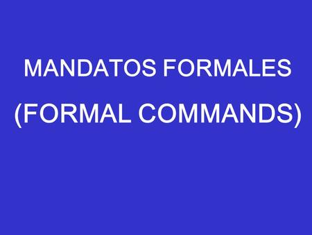 "MANDATOS FORMALES (FORMAL COMMANDS). In Spanish, there are special verb forms used when one gives a ""command"" Ex: Leave now! Do the homework! Don't talk!"