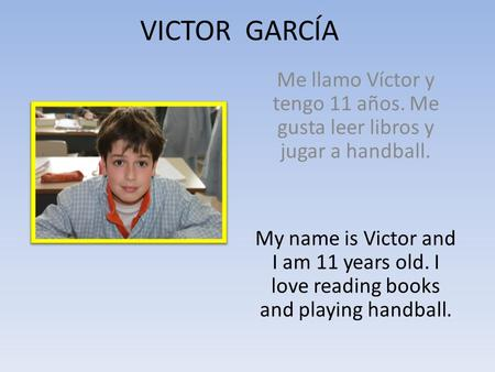 VICTOR GARCÍA Me llamo Víctor y tengo 11 años. Me gusta leer libros y jugar a handball. My name is Victor and I am 11 years old. I love reading books and.