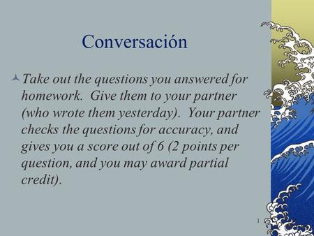Conversación Take out the questions you answered for homework. Give them to your partner (who wrote them yesterday). Your partner checks the questions.
